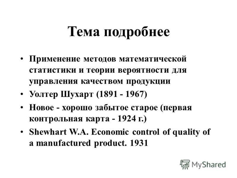 Тема подробнее Применение методов математической статистики и теории вероятности для управления качеством продукции Уолтер Шухарт (1891 - 1967) Новое - хорошо забытое старое (первая контрольная карта - 1924 г.) Shewhart W.A. Economic control of quali