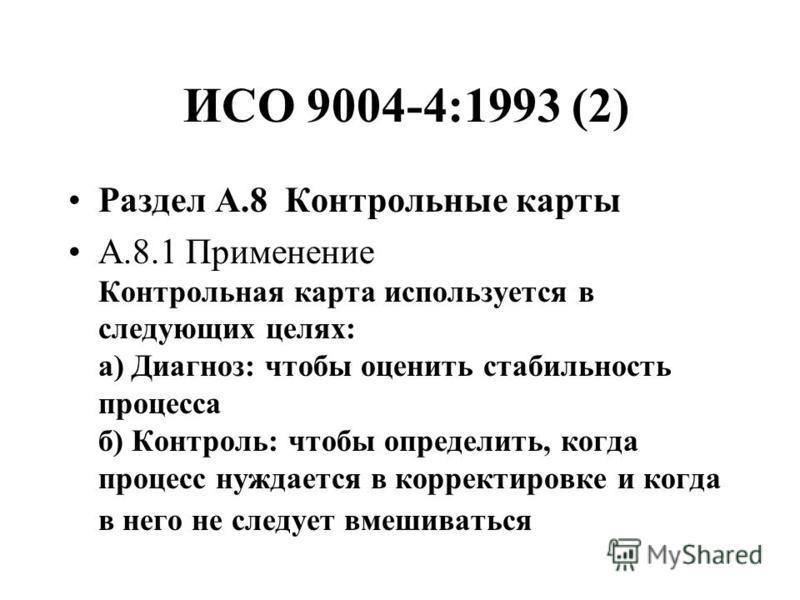 ИСО 9004-4:1993 (2) Раздел А.8 Контрольные карты А.8.1 Применение Контрольная карта используется в следующих целях: а) Диагноз: чтобы оценить стабильность процесса б) Контроль: чтобы определить, когда процесс нуждается в корректировке и когда в него