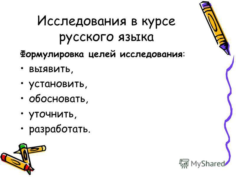 Исследования в курсе русского языка Формулировка целей исследования: выявить, установить, обосновать, уточнить, разработать.