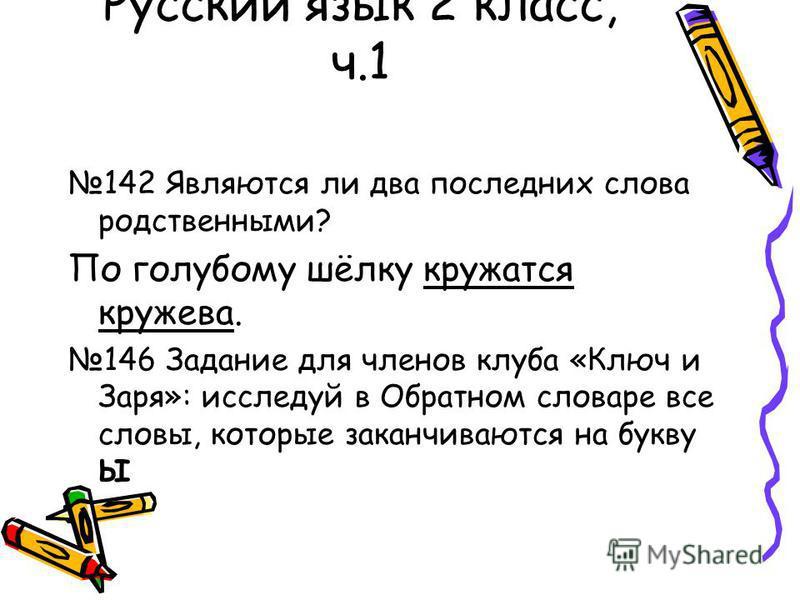 Русский язык 2 класс, ч.1 142 Являются ли два последних слова родственными? По голубому шёлку кружатся кружева. 146 Задание для членов клуба «Ключ и Заря»: исследуй в Обратном словаре все слова, которые заканчиваются на букву Ы