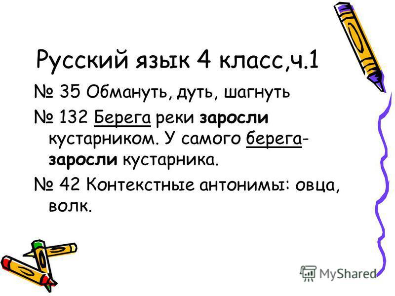 Русский язык 4 класс,ч.1 35 Обмануть, дуть, шагнуть 132 Берега реки заросли кустарником. У самого берега- заросли кустарника. 42 Контекстные антонимы: овца, волк.