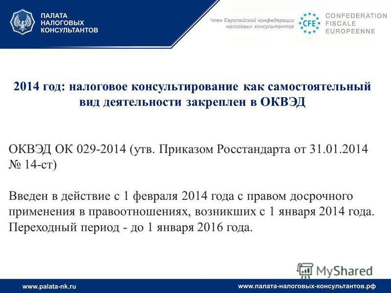 2014 год: налоговое консультирование как самостоятельный вид деятельности закреплен в ОКВЭД ОКВЭД ОК 029-2014 (утв. Приказом Росстандарта от 31.01.2014 14-ст) Введен в действие с 1 февраля 2014 года с правом досрочного применения в правоотношениях, в