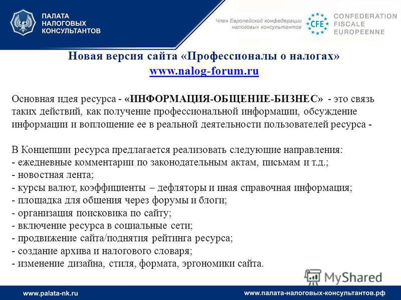 Новая версия сайта «Профессионалы о налогах» www.nalog-forum.ru Основная идея ресурса - «ИНФОРМАЦИЯ-ОБЩЕНИЕ-БИЗНЕС» - это связь таких действий, как получение профессиональной информации, обсуждение информации и воплощение ее в реальной деятельности п