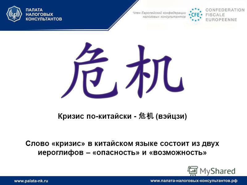 Кризис по-китайски - (вийцзи) Слово «кризис» в китайском языке состоит из двух иероглифов – «опасность» и «возможность»
