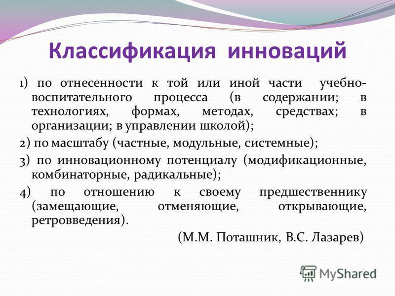 1) по отнесенности к той или иной части учебно- воспитательного процесса (в содержании; в технологиях, формах, методах, средствах; в организации; в управлении школой); 2) по масштабу (частные, модульные, системные); 3) по инновационному потенциалу (м