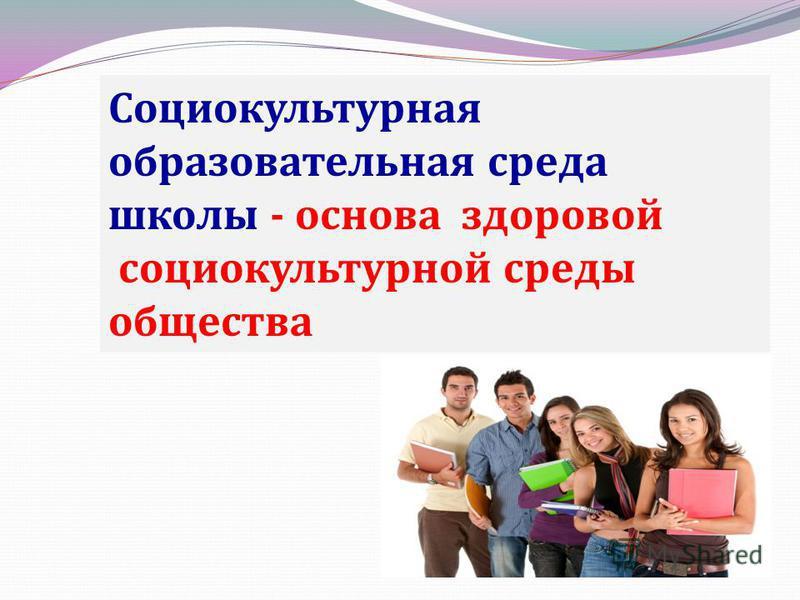 Социокультурная образовательная среда школы - основа здоровой социокультурной среды общества