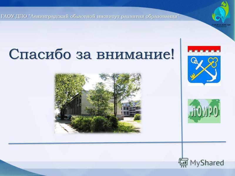 Спасибо за внимание! ГАОУ ДПО Ленинградский областной институт развития образования