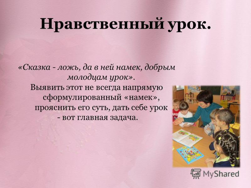 Нравственный урок. «Сказка - ложь, да в ней намек, добрым молодцам урок». Выявить этот не всегда напрямую сформулированный «намек», прояснить его суть, дать себе урок - вот главная задача.