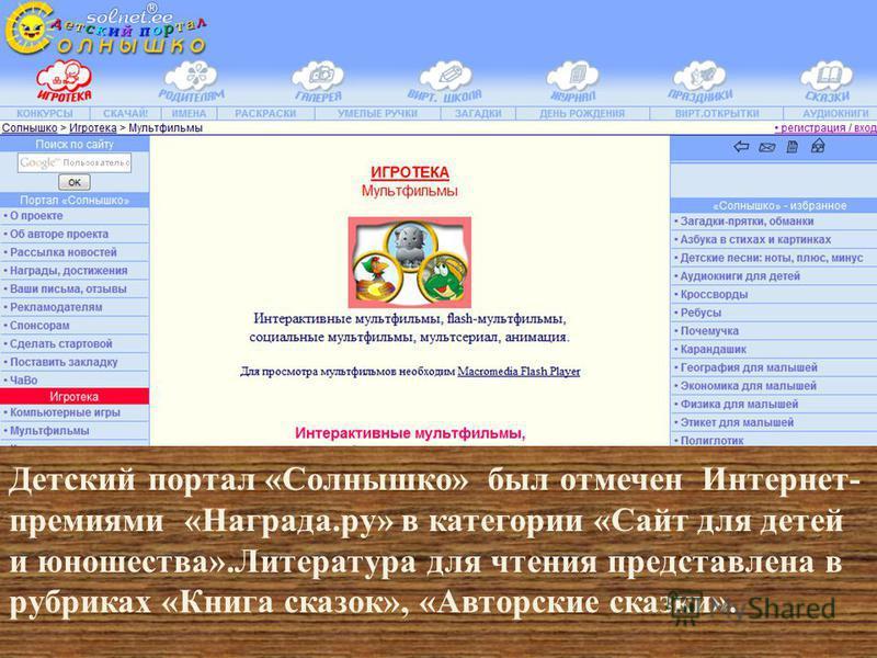 Детский портал « Солнышко » был отмечен Интернет - премиями « Награда. ру » в категории « Сайт для детей и юношества ». Литература для чтения представлена в рубриках « Книга сказок », « Авторские сказки ».