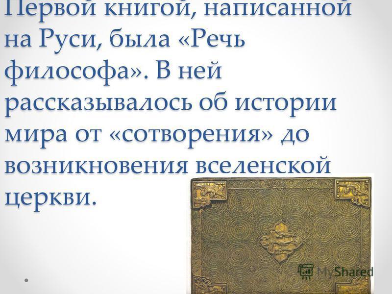 Первой книгой, написанной на Руси, была «Речь философа». В ней рассказывалось об истории мира от «сотворения» до возникновения вселенской церкви.