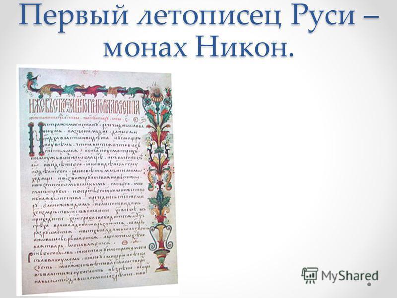 Первый летописец Руси – монах Никон.