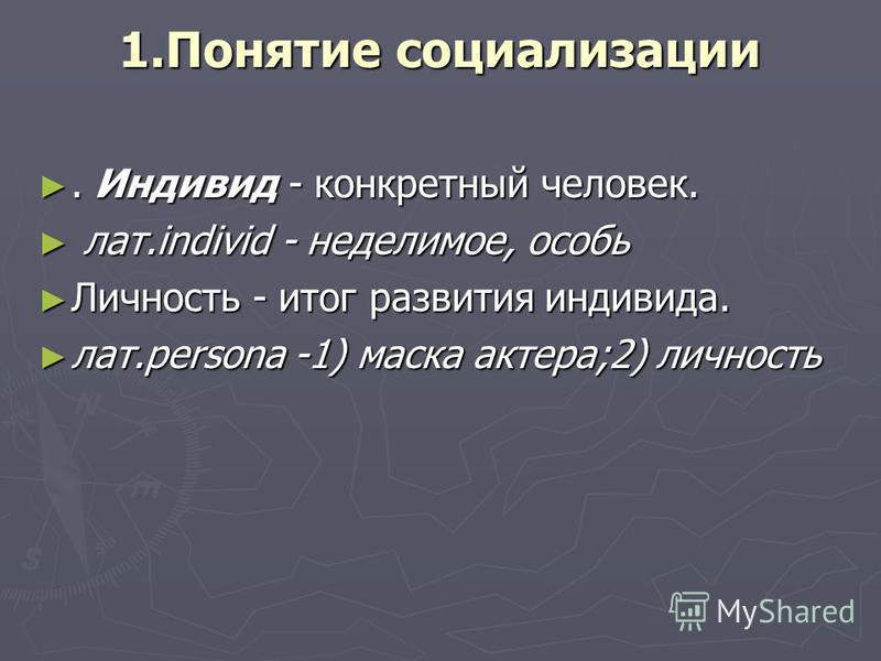 1. Понятие социализации. Индивид - конкретный человек.. Индивид - конкретный человек. лат.individ - неделимое, особь лат.individ - неделимое, особь Личность - итог развития индивида. Личность - итог развития индивида. лат.persona -1) маска актера;2)