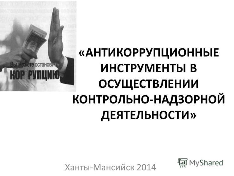 «АНТИКОРРУПЦИОННЫЕ ИНСТРУМЕНТЫ В ОСУЩЕСТВЛЕНИИ КОНТРОЛЬНО-НАДЗОРНОЙ ДЕЯТЕЛЬНОСТИ» Ханты-Мансийск 2014