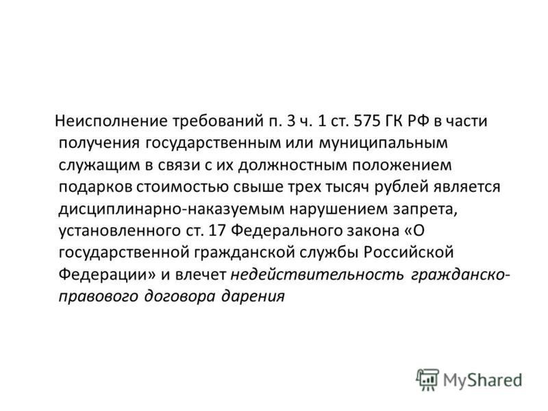 Неисполнение требований п. 3 ч. 1 ст. 575 ГК РФ в части получения государственным или муниципальным служащим в связи с их должностным положением подарков стоимостью свыше трех тысяч рублей является дисциплинарно-наказуемым нарушением запрета, установ