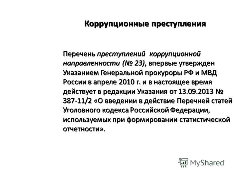 Коррупционные преступления Перечень преступлений коррупционной направленности ( 23), впервые утвержден Указанием Генеральной прокуроры РФ и МВД России в апреле 2010 г. и в настоящее время действует в редакции Указания от 13.09.2013 387-11/2 «О введен