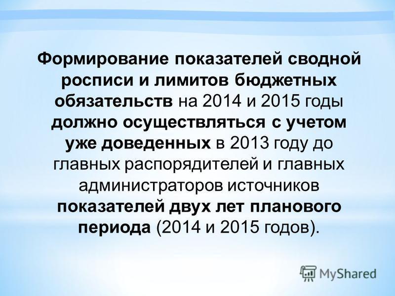 Формирование показателей сводной росписи и лимитов бюджетных обязательств на 2014 и 2015 годы должно осуществляться с учетом уже доведенных в 2013 году до главных распорядителей и главных администраторов источников показателей двух лет планового пери