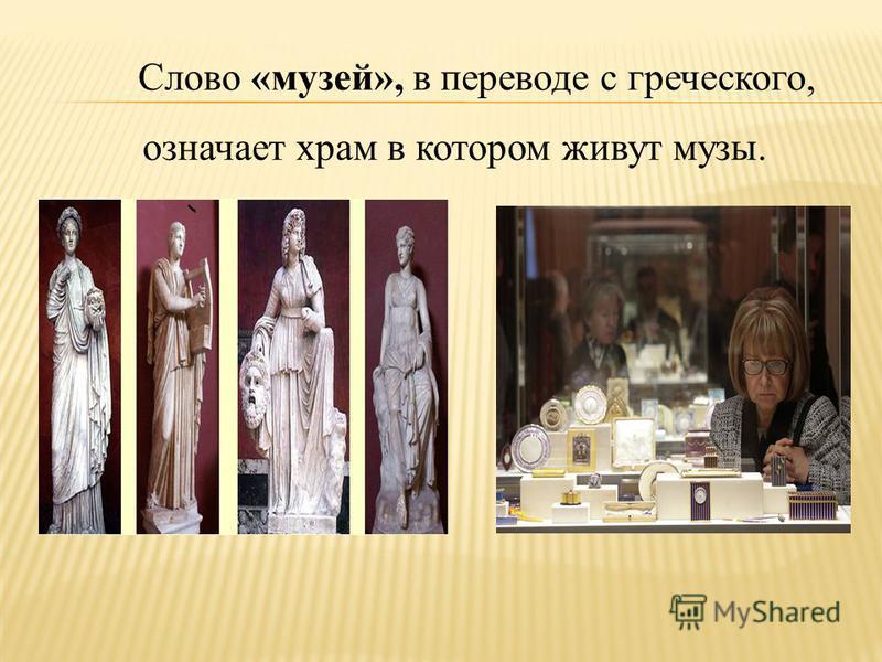 Слово «музей», в переводе с греческого, означает храм в котором живут музы.