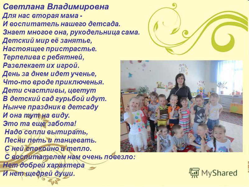 Светлана Владимировна Для нас вторая мама - И воспитатель нашего детсада. Знает многое она, рукодельница сама. Детский мир её занятье, Настоящее пристрастье. Терпелива с ребятней, Развлекает их игрой. День за днем идет ученье, Что-то вроде приключень