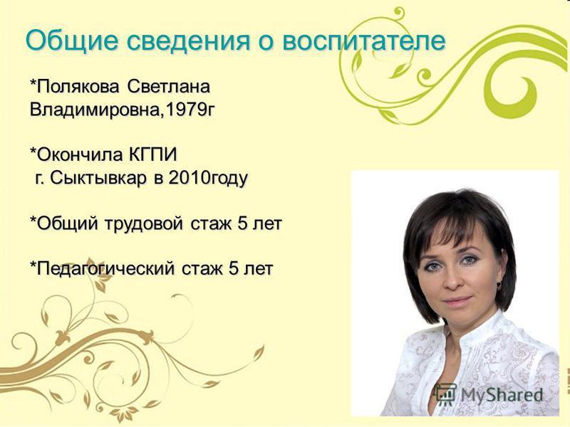 *Полякова Светлана Владимировна,1979 г *Окончила КГПИ г. Сыктывкар в 2010 году г. Сыктывкар в 2010 году *Общий трудовой стаж 5 лет *Педагогический стаж 5 лет Общие сведения о воспитателе