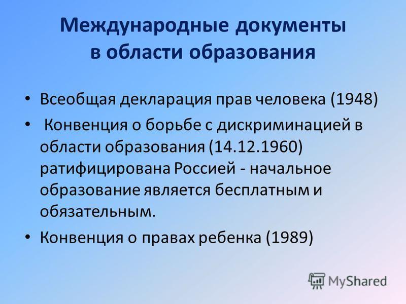 Международные документы в области образования Всеобщая декларация прав человека (1948) Конвенция о борьбе с дискриминацией в области образования (14.12.1960) ратифицирована Россией - начальное образование является бесплатным и обязательным. Конвенция