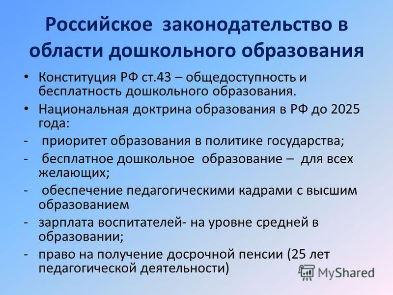 Российское законодательство в области дошкольного образования Конституция РФ ст.43 – общедоступность и бесплатность дошкольного образования. Национальная доктрина образования в РФ до 2025 года: - приоритет образования в политике государства; - беспла