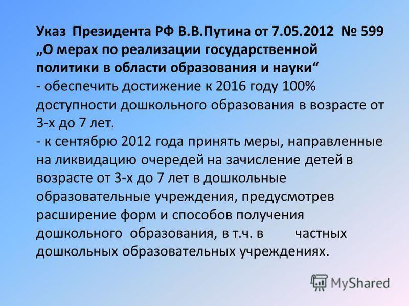 Указ Президента РФ В.В.Путина от 7.05.2012 599 О мерах по реализации государственной политики в области образования и науки - обеспечить достижение к 2016 году 100% доступности дошкольного образования в возрасте от 3-х до 7 лет. - к сентябрю 2012 год