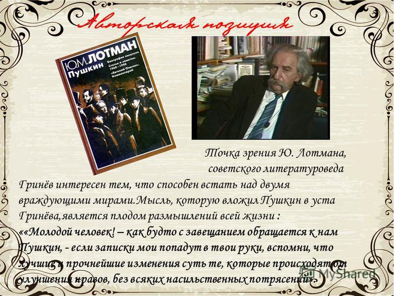 Авторская позиция Точка зрения Ю. Лотмана, советского литературоведа Гринёв интересен тем, что способен встать над двумя враждующими мирами.Мысль, которую вложил Пушкин в уста Гринёва,является плодом размышлений всей жизни : ««Молодой человек! – как