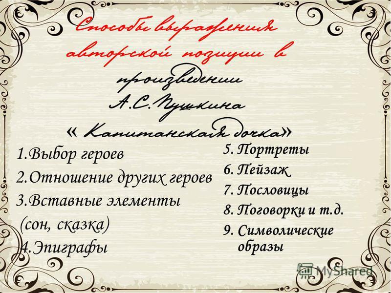 Способы выражения авторской позиции в произведении А.С. Пушкина « Капитанская дочка » 1. Выбор героев 2. Отношение других героев 3. Вставные элементы (сон, сказка) 4. Эпиграфы 5. Портреты 6. Пейзаж 7. Пословицы 8. Поговорки и т.д. 9. Символические об