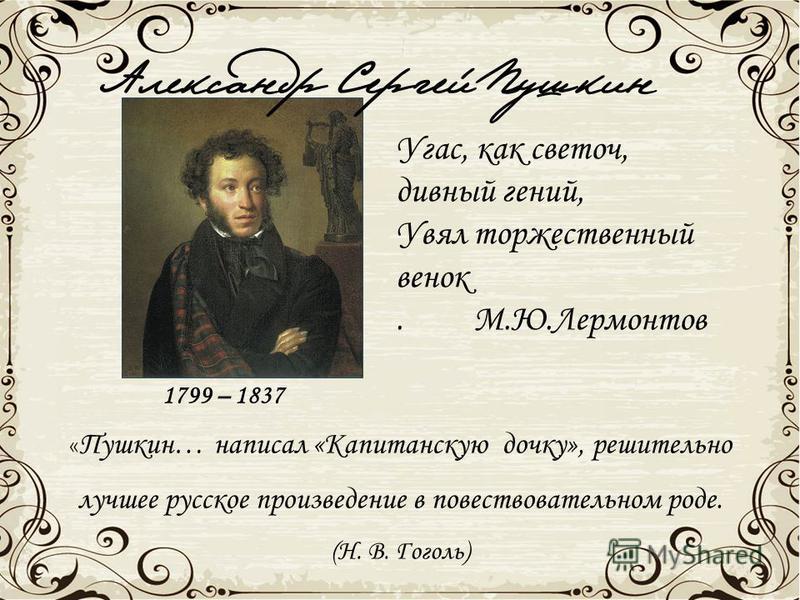 « Пушкин… написал «Капитанскую дочку», решительно лучшее русское произведение в повествовательном роде. (Н. В. Гоголь) Угас, как светоч, дивный гений, Увял торжественный венок. М.Ю.Лермонтов 1799 – 1837 Александр Сергей Пушкин