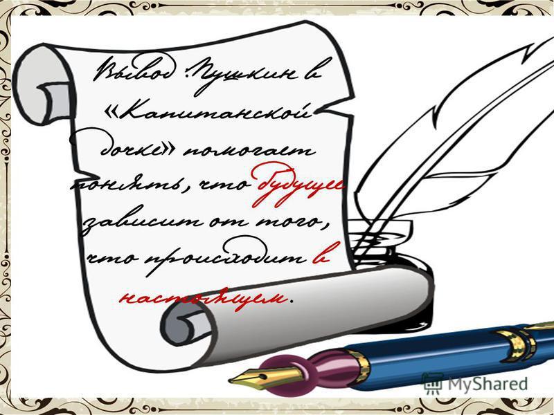 Вывод :Пушкин в « Капитанской дочке » помогает понять, что будущее зависит от того, что происходит в настоящем.