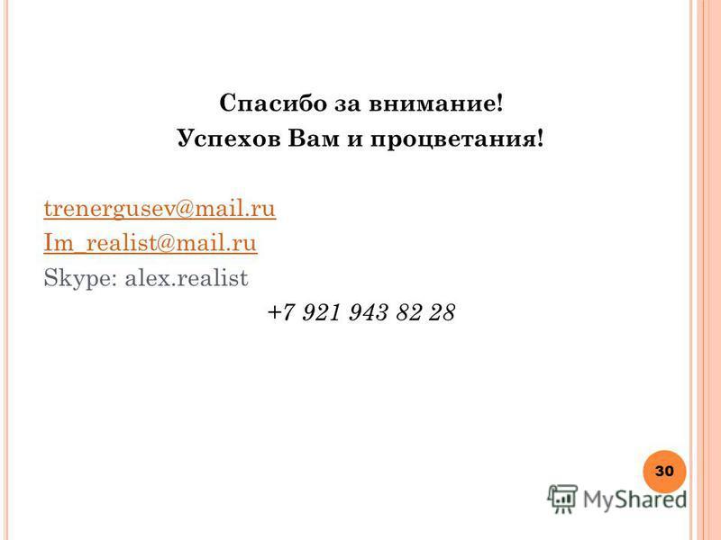 Спасибо за внимание! Успехов Вам и процветания! trenergusev@mail.ru Im_realist@mail.ru Skype: alex.realist +7 921 943 82 28 30