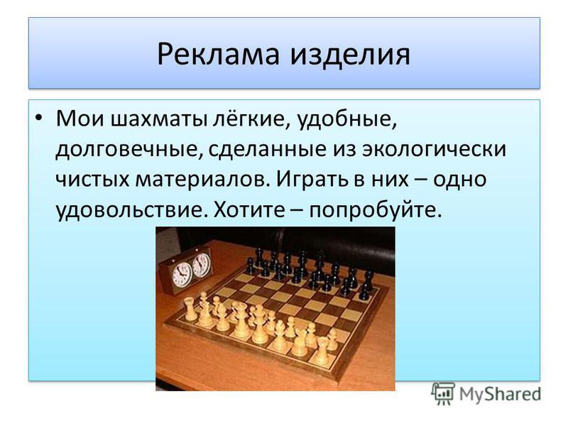 Реклама изделия Мои шахматы лёгкие, удобные, долговечные, сделанные из экологически чистых материалов. Играть в них – одно удовольствие. Хотите – попробуйте.