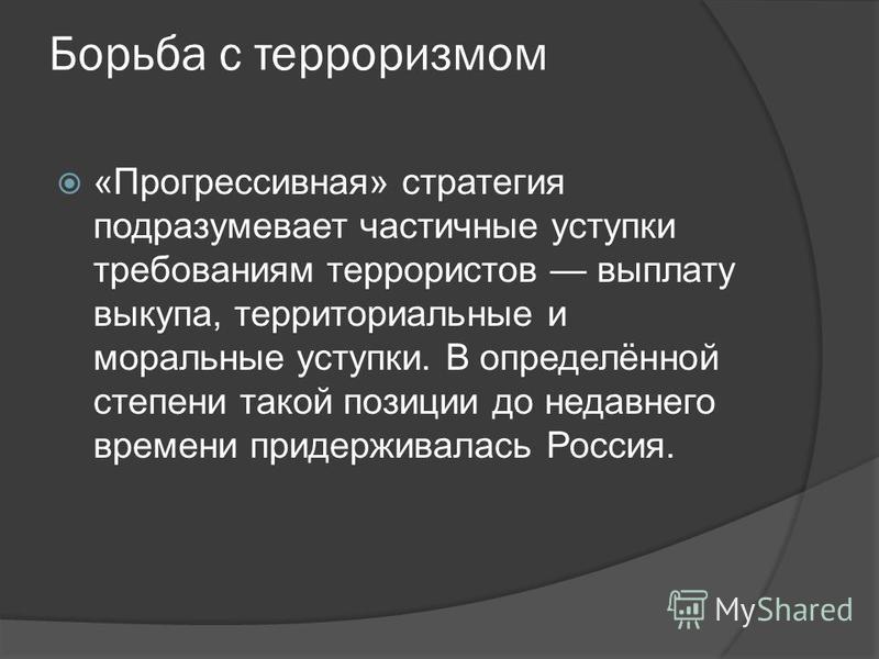 Борьба с терроризмом «Прогрессивная» стратегия подразумевает частичные уступки требованиям террористов выплату выкупа, территориальные и моральные уступки. В определённой степени такой позиции до недавнего времени придерживалась Россия.