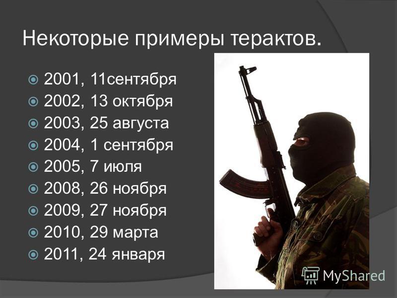 Некоторые примеры терактов. 2001, 11 сентября 2002, 13 октября 2003, 25 августа 2004, 1 сентября 2005, 7 июля 2008, 26 ноября 2009, 27 ноября 2010, 29 марта 2011, 24 января