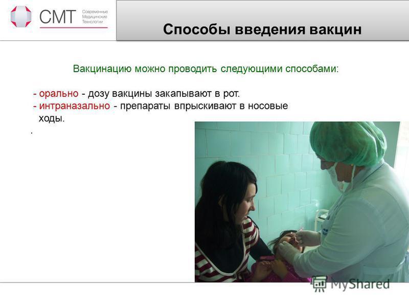 Способы введения вакцин Вакцинацию можно проводить следующими способами: - орально - дозу вакцины закапывают в рот. - интраназальное - препараты впрыскивают в носовые ходы..