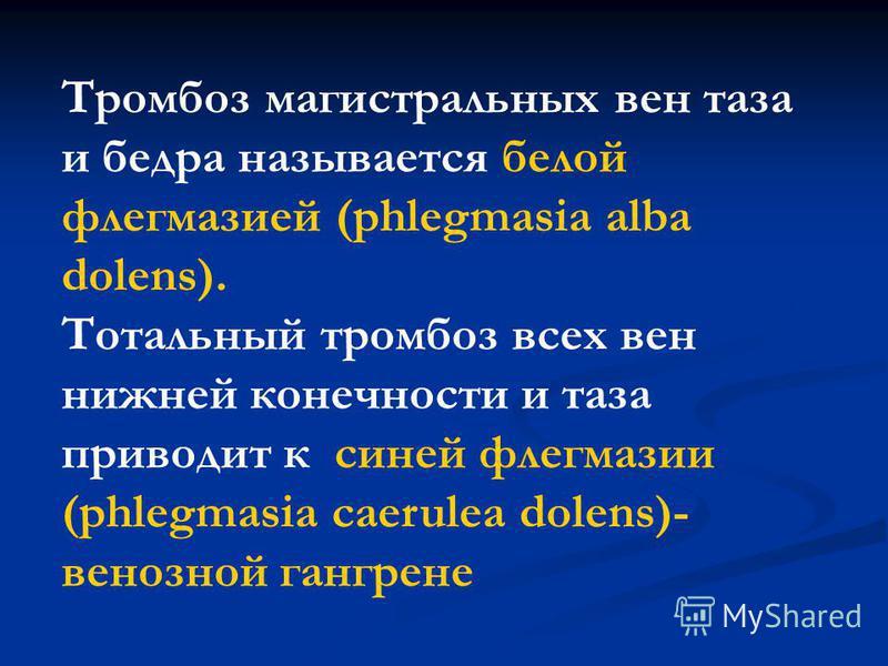 Тромбоз магистральных вен таза и бедра называется белой флегмазией (phlegmasia alba dolens). Тотальный тромбоз всех вен нижней конечности и таза приводит к синей флегмазии (phlegmasia caerulea dolens)- венозной гангрене