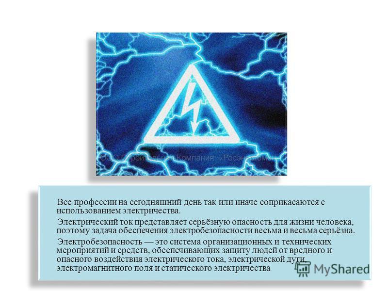 Все профессии на сегодняшний день так или иначе соприкасаются с использованием электричества. Электрический ток представляет серьёзную опасность для жизни человека, поэтому задача обеспечения электробезопасности весьма и весьма серьёзна. Электробезоп