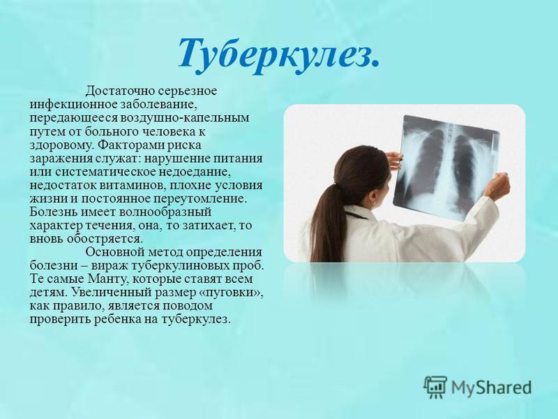 Туберкулез. Достаточно серьезное инфекционное заболевание, передающееся воздушно-капельным путем от больного человека к здоровому. Факторами риска заражения служат: нарушение питания или систематическое недоедание, недостаток витаминов, плохие услови