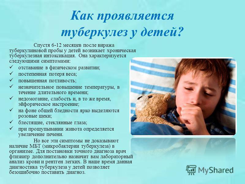 Как проявляется туберкулез у детей? Спустя 6-12 месяцев после виража туберкулиновой пробы у детей возникает хроническая туберкулезная интоксикация. Она характеризуется следующими симптомами: отставание в физическом развитии; постепенная потеря веса;