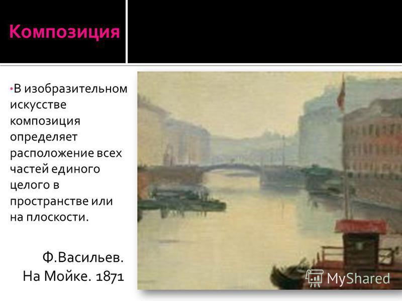 В изобразительном искусстве композиция определяет расположение всех частей единого целого в пространстве или на плоскости.Композиция Ф.Васильев. На Мойке. 1871