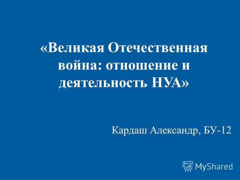 «Великая Отечественная война: отношение и деятельность НУА» Кардаш Александр, БУ-12