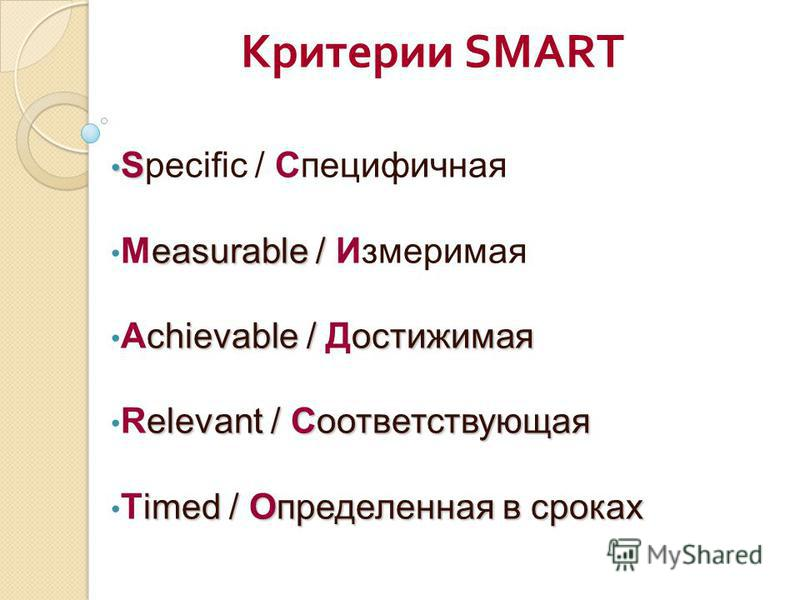 Критерии SMART S Specific / Специфичная easurable / Measurable / Измеримая chievable / достижимая Achievable / Ддостижимая elevant / Соответствующая Relevant / Соответствующая imed / Определенная в сроках Timed / Определенная в сроках