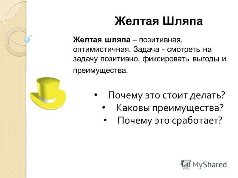 Желтая Шляпа Желтая шляпа – позитивная, оптимистичная. Задача - смотреть на задачу позитивно, фиксировать выгоды и преимущества. Почему это стоит делать ? Каковы преимущества ? Почему это сработает ?