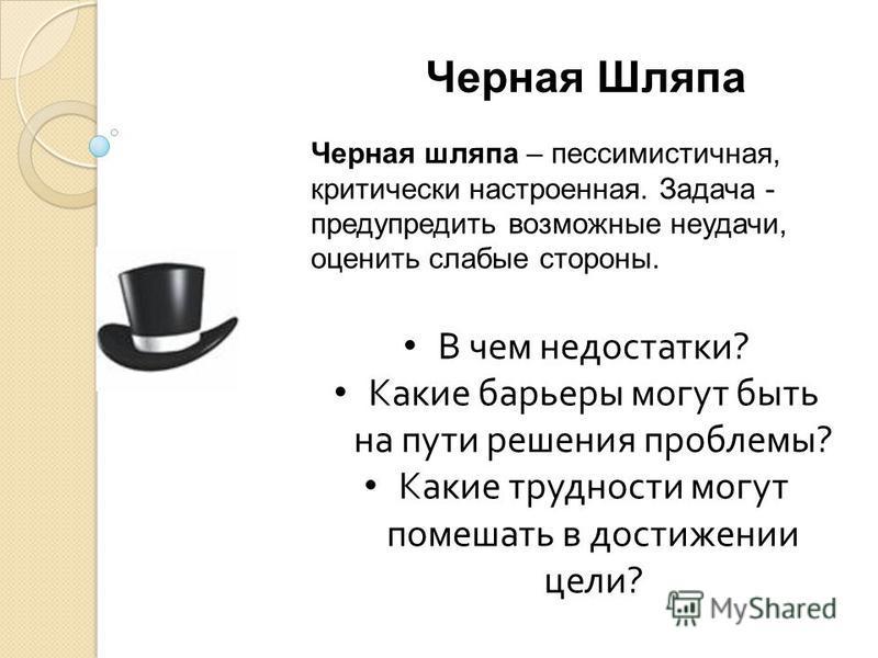 Черная Шляпа Черная шляпа – пессимистичная, критически настроенная. Задача - предупредить возможные неудачи, оценить слабые стороны. В чем недостатки ? Какие барьеры могут быть на пути решения проблемы ? Какие трудности могут помешать в достижении це