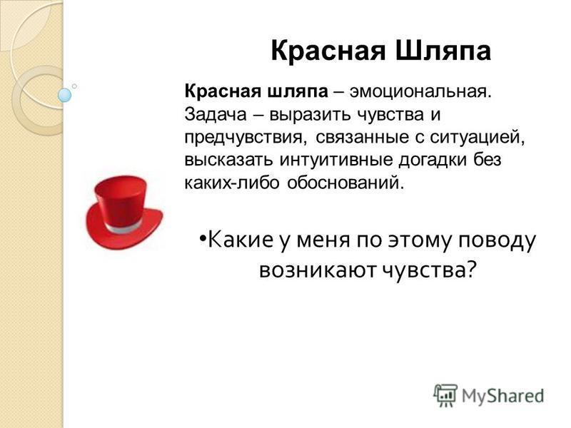 Красная Шляпа Красная шляпа – эмоциональная. Задача – выразить чувства и предчувствия, связанные с ситуацией, высказать интуитивные догадки без каких-либо обоснований. Какие у меня по этому поводу возникают чувства ?