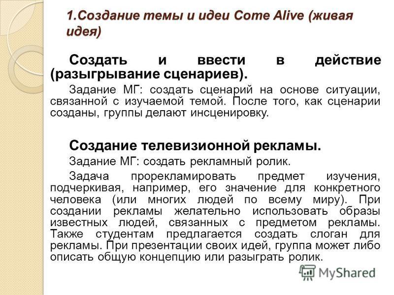 1. Создание темы и идеи Come Alive (живая идея) Создать и ввести в действие (разыгрывание сценариев). Задание МГ: создать сценарий на основе ситуации, связанной с изучаемой темой. После того, как сценарии созданы, группы делают инсценировку. Создание
