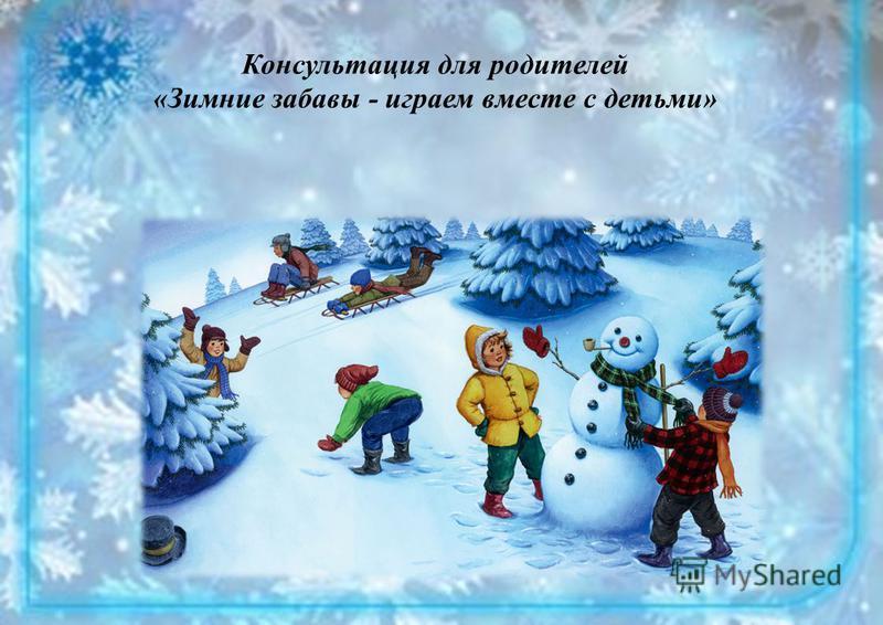 Консультация для родителей «Зимние забавы - играем вместе с детьми»
