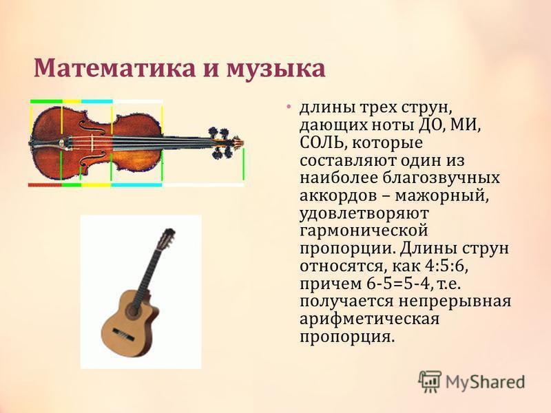 Математика и музыка длины трех струн, дающих ноты ДО, МИ, СОЛЬ, которые составляют один из наиболее благозвучных аккордов – мажорный, удовлетворяют гармонической пропорции. Длины струн относятся, как 4:5:6, причем 6-5=5-4, т.е. получается непрерывная