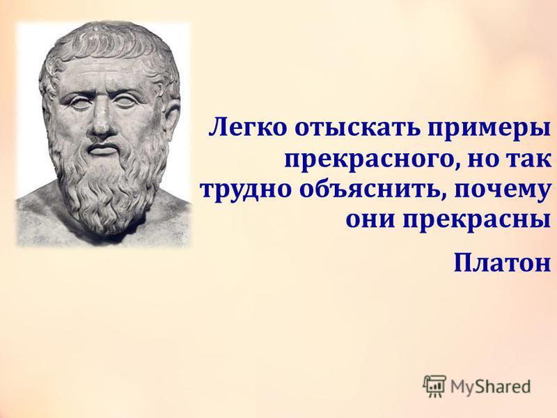 Легко отыскать примеры прекрасного, но так трудно объяснить, почему они прекрасны Платон
