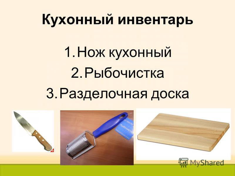 Кухонный инвентарь 1. Нож кухонный 2. Рыбочистка 3. Разделочная доска
